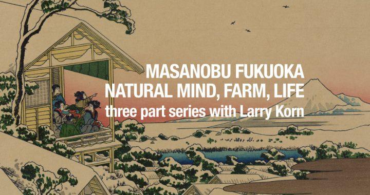 The Mind, Farm, and Life of Masanobu Fukuoka – Larry Korn Interview Series